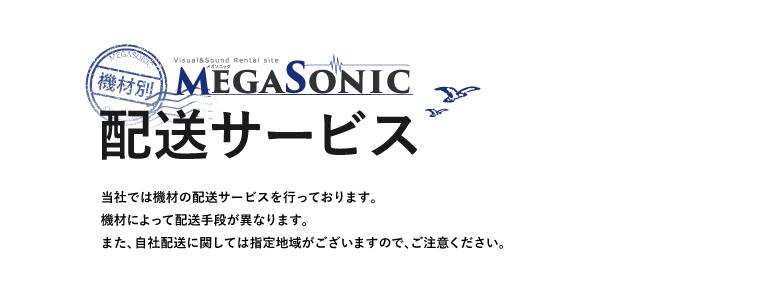 MEGASONIC 機材別配送サービス 当社では機材の配送サービスを行っております。機材によって配送手段が異なります。また、自社配送に関しては指定地域がございますので、ご注意ください。